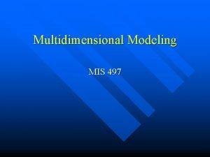 Multidimensional Modeling MIS 497 What is multidimensional model