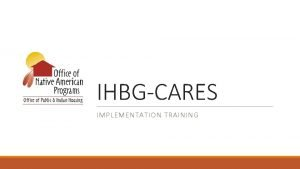 IHBGCARES IMPLEMENTATION TRAINING TRAINING COMPONENTS q Training Purpose