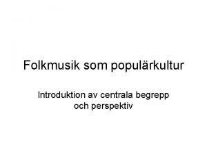 Folkmusik som populrkultur Introduktion av centrala begrepp och