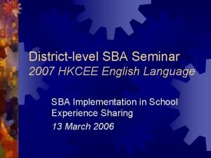 Districtlevel SBA Seminar 2007 HKCEE English Language SBA