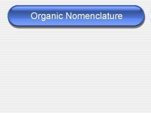 Organic Nomenclature Organic Compounds Organic Compounds any covalently