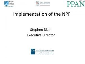 Implementation of the NPF Stephen Blair Executive Director