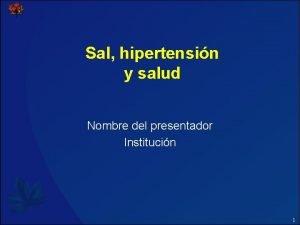 Sal hipertensin y salud Nombre del presentador Institucin
