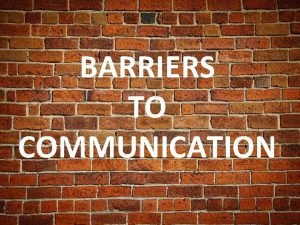 BARRIERS TO COMMUNICATION WHAT IS COMMUNICATION COMMUNICATION IS