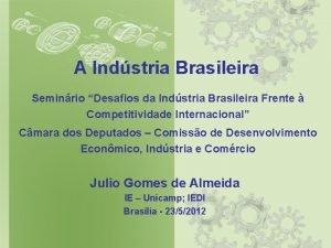 A Indstria Brasileira Seminrio Desafios da Indstria Brasileira