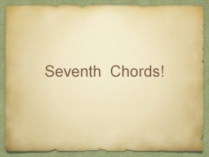 Seventh Chords Seventh Chords Any and all triads