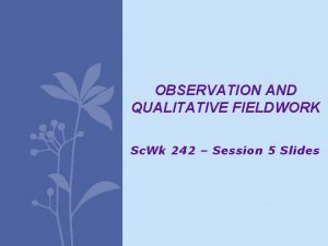 OBSERVATION AND QUALITATIVE FIELDWORK Sc Wk 242 Session