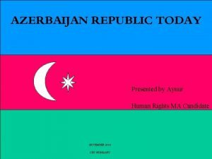 AZERBAIJAN REPUBLIC TODAY Presented by Aynur Human Rights