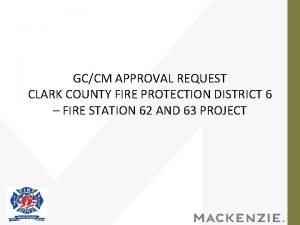 GCCM APPROVAL REQUEST CLARK COUNTY FIRE PROTECTION DISTRICT