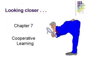 Looking closer Chapter 7 Cooperative Learning Cooperative Learning