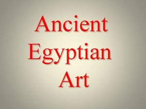 Ancient Egyptian Art Ancient Egyptian art is the