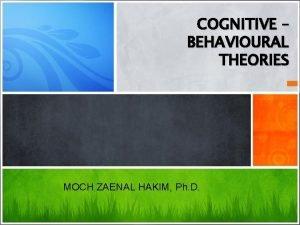 COGNITIVE BEHAVIOURAL THEORIES MOCH ZAENAL HAKIM Ph D