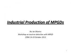 Industrial Production of MPGDs Rui de Oliveira Workshop