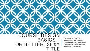 COURSE DESIGN BASICS OR BETTER SEXY TITLE Designed