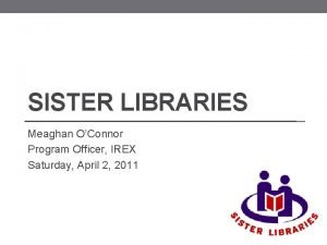 SISTER LIBRARIES Meaghan OConnor Program Officer IREX Saturday