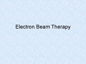 Electron Beam Therapy INTRODUCTION The most clinically useful