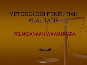 METODOLOGI PENELITIAN KUALITATIF PELAKSANAAN WAWANCARA ninawati 1 Tujuan