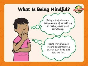 What Is Being Mindful Being mindful means being