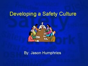 Developing a Safety Culture By Jason Humphries Developing