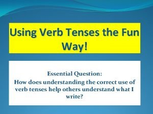Using Verb Tenses the Fun Way Essential Question
