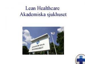 Lean Healthcare Akademiska sjukhuset Syfte med LEAN p