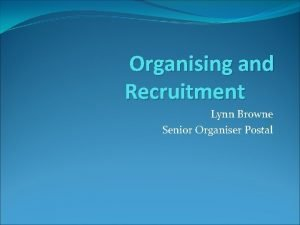 Organising and Recruitment Lynn Browne Senior Organiser Postal