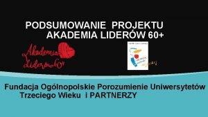 PODSUMOWANIE PROJEKTU AKADEMIA LIDERW 60 Fundacja Oglnopolskie Porozumienie