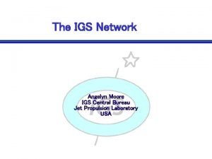The IGS Network Angelyn Moore IGS Central Bureau