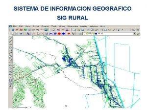 SISTEMA DE INFORMACION GEOGRAFICO SIG RURAL SIG RURAL