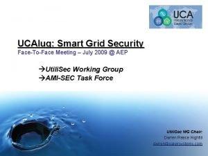 UCAIug Smart Grid Security FaceToFace Meeting July 2009