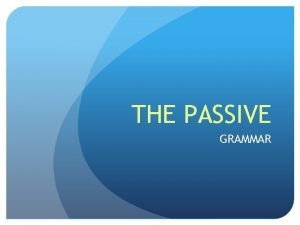 THE PASSIVE GRAMMAR STRUCTURE BE PAST PARTICIPLE In