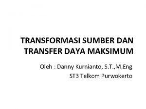 TRANSFORMASI SUMBER DAN TRANSFER DAYA MAKSIMUM Oleh Danny