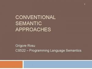 1 CONVENTIONAL SEMANTIC APPROACHES Grigore Rosu CS 522