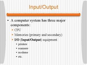 InputOutput A computer system has three major components