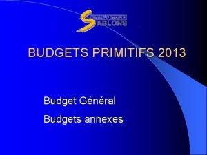 BUDGETS PRIMITIFS 2013 Budget Gnral Budgets annexes Rpartition