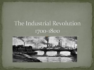 The Industrial Revolution 1700 1800 What is the