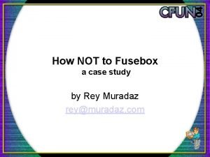 How NOT to Fusebox a case study by