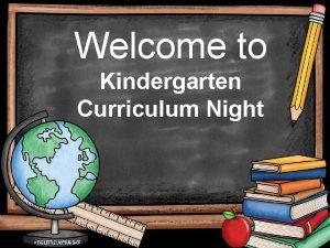 Welcome to Kindergarten Curriculum Night What is Kindergarten