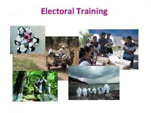 Electoral Training Electoral Training To provide the tools