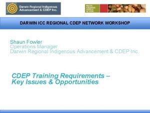 DARWIN ICC REGIONAL CDEP NETWORKSHOP Shaun Fowler Operations