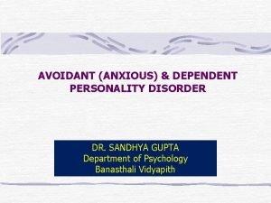 AVOIDANT ANXIOUS DEPENDENT PERSONALITY DISORDER DR SANDHYA GUPTA