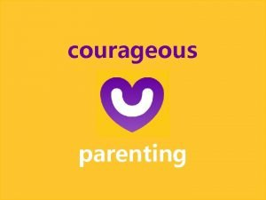 courageous parenting Courageous parenting What is the role