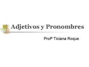 Adjetivos y Pronombres Prof Ticiana Roque Los Adjetivos