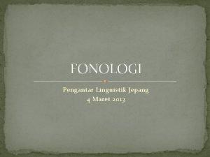 FONOLOGI Pengantar Linguistik Jepang 4 Maret 2013 FONOLOGI