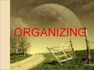 ORGANIZING 1 Organizing Organization collection of people working