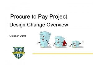Procure to Pay Project Design Change Overview October