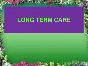 LONG TERM CARE INTRODUCTION Long term care is