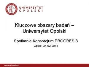 Kluczowe obszary bada Uniwersytet Opolski Spotkanie Konsorcjum PROGRES