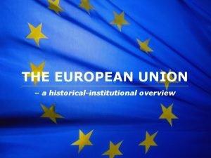 The European Union THE EUROPEAN UNION a historicalinstitutional