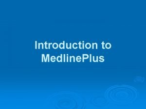 Introduction to Medline Plus About Medline Plus Medline